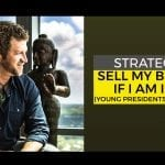 Strategy to Sell My Business if I am in YPO (Young Presidents' Organization)